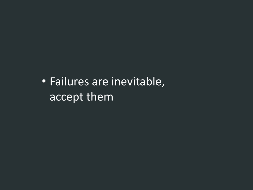 • Failures are inevitable, accept them