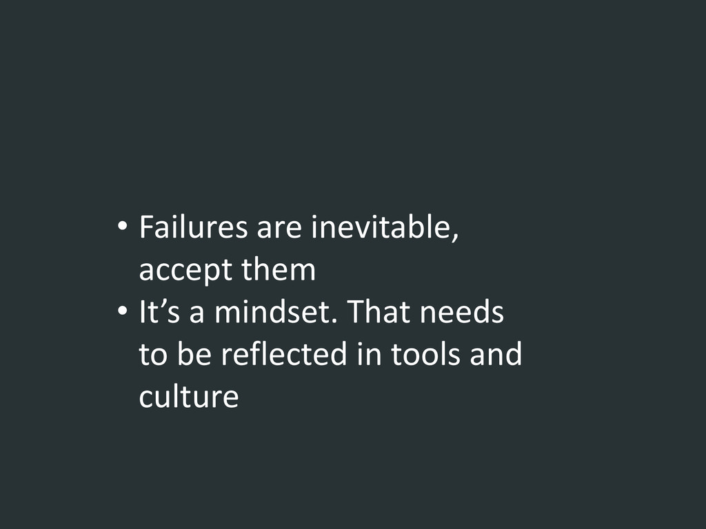 • Failures are inevitable, accept them • It's a...