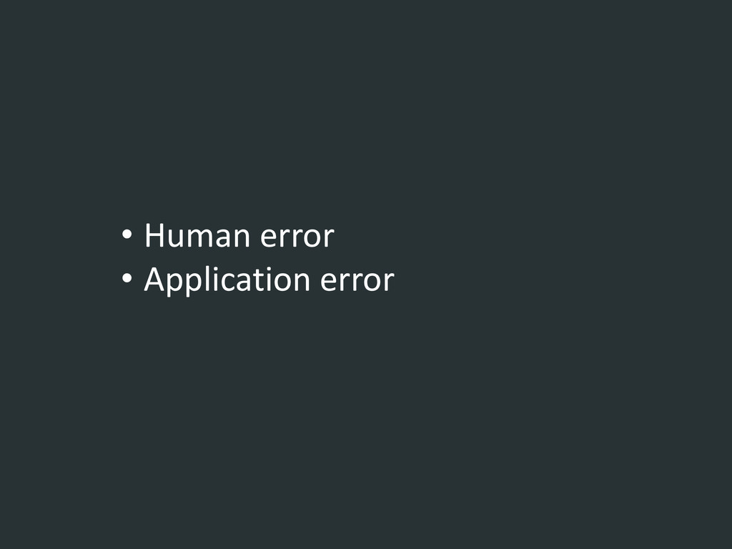 • Human error • Application error