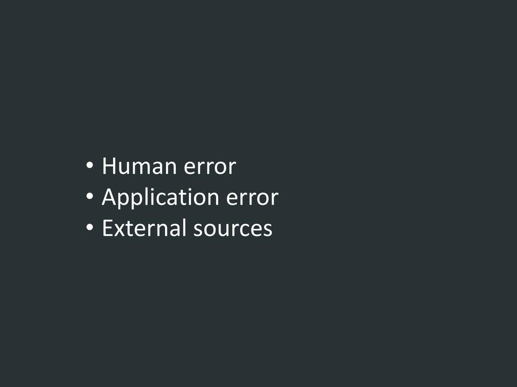• Human error • Application error • External so...