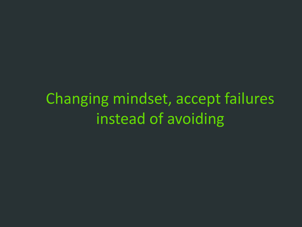 Changing mindset, accept failures instead of av...