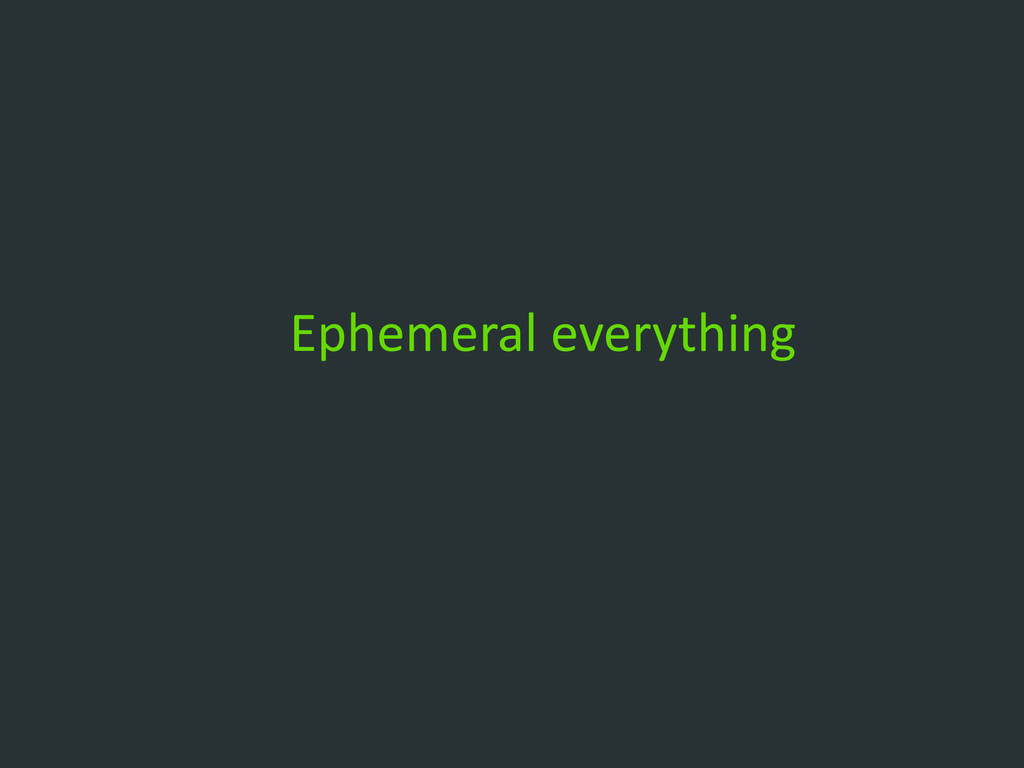Ephemeral everything