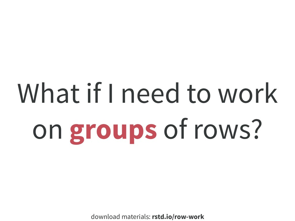 download materials: rstd.io/row-work What if I ...