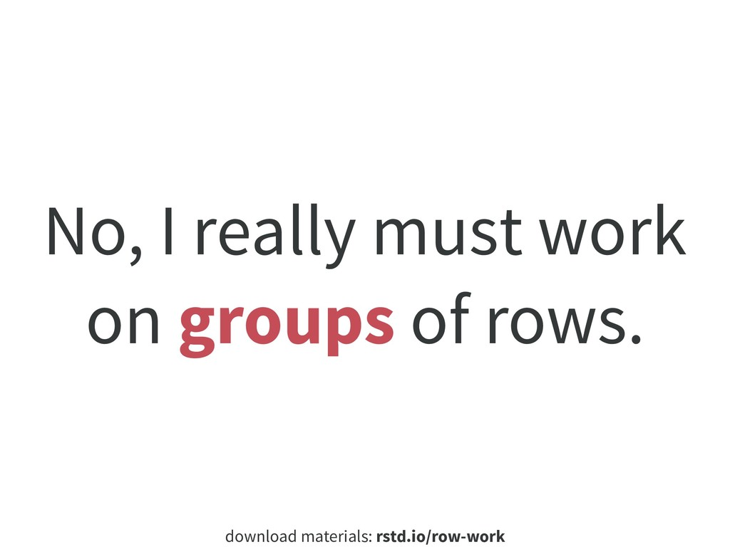 download materials: rstd.io/row-work No, I real...