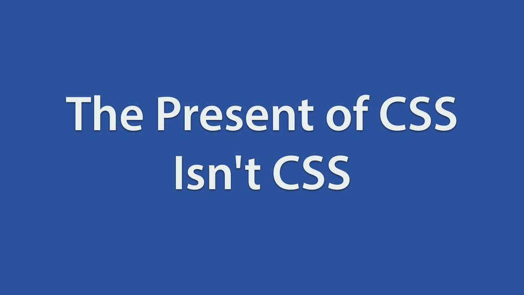 The Present of CSS Isn't CSS