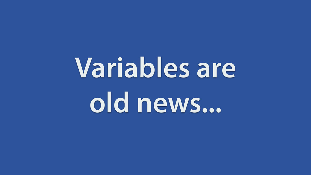Variables are old news...
