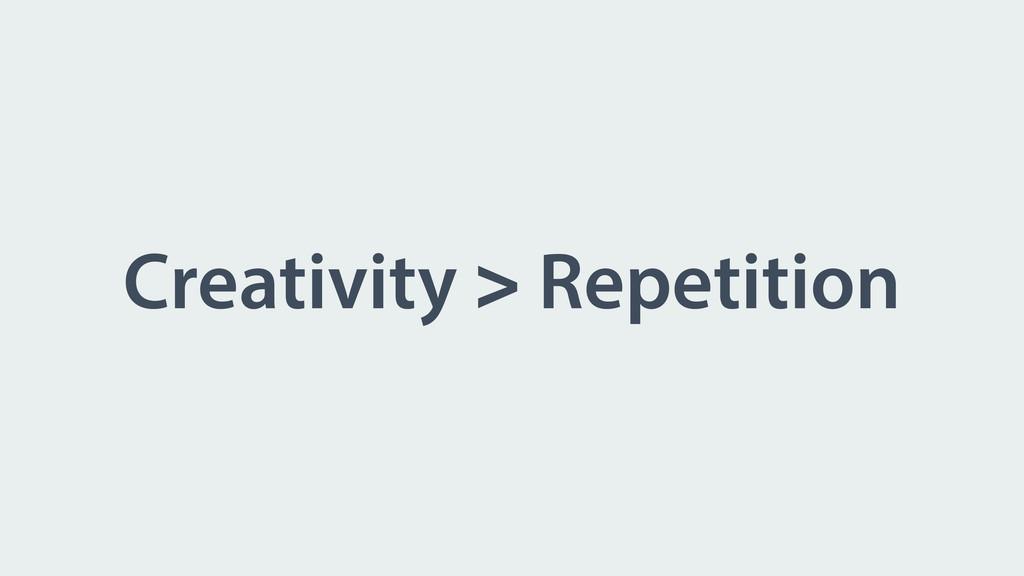 Creativity > Repetition