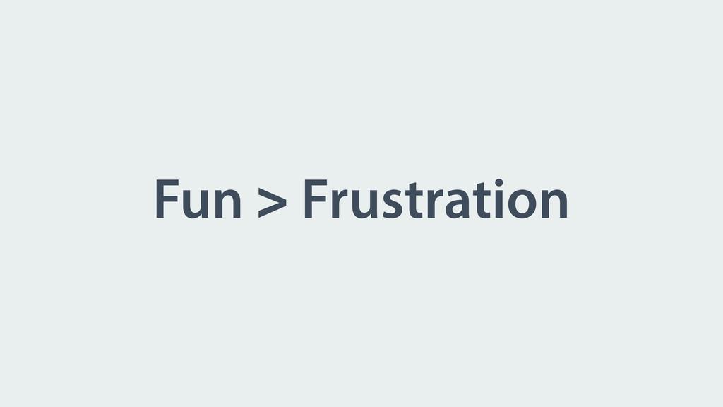 Fun > Frustration