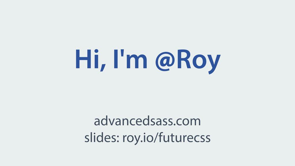 Hi, I'm @Roy advancedsass.com slides: roy.io/fu...