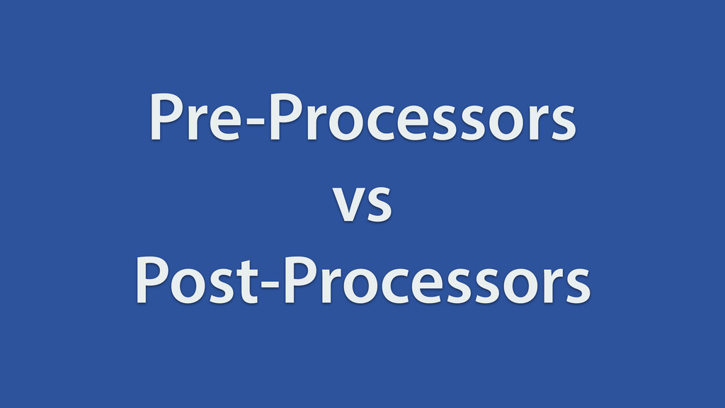 Pre-Processors vs Post-Processors