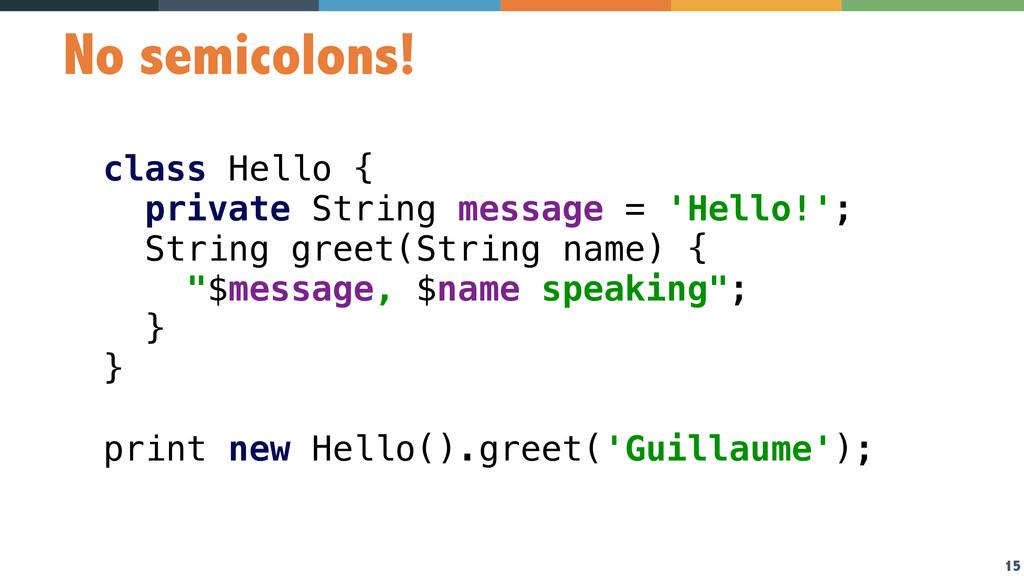 15 No semicolons! class Hello { private String...