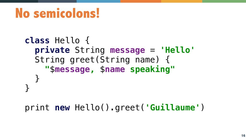 16 No semicolons! class Hello { private String...