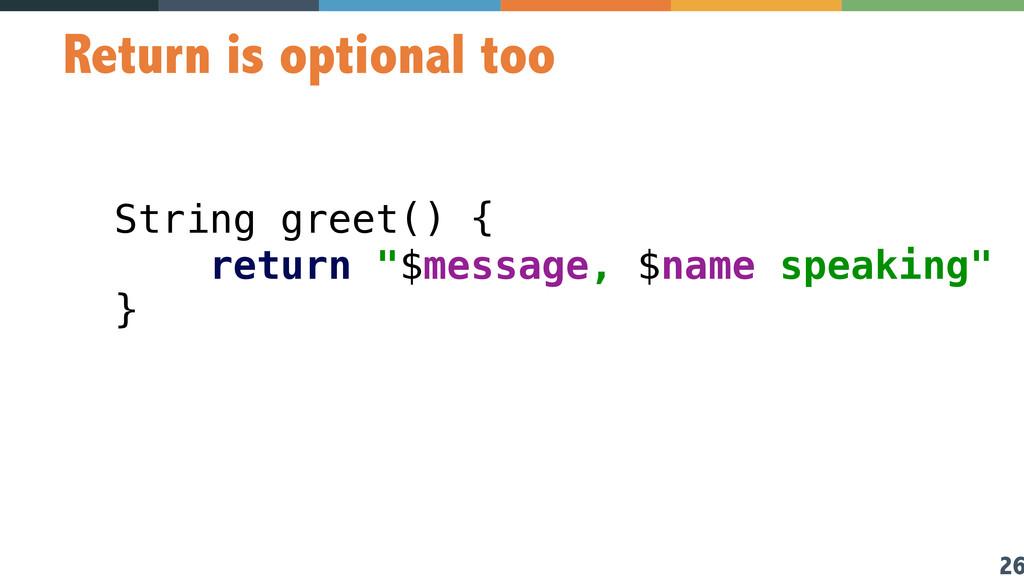 26 Return is optional too String greet() {  re...