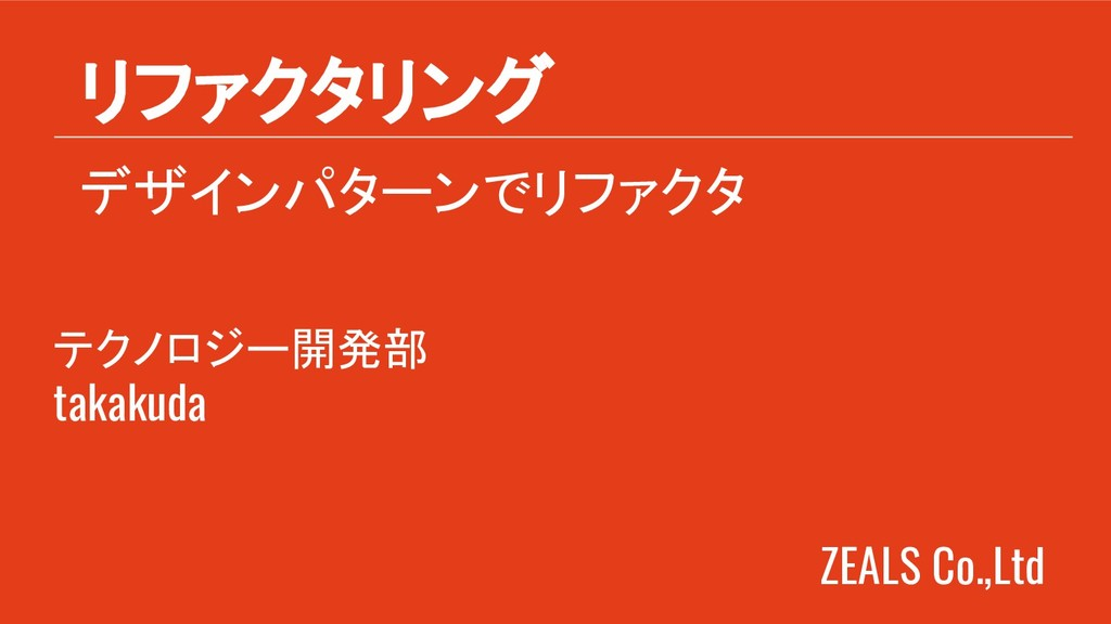 ZEALS Co.,Ltd デザインパターンでリファクタ リファクタリング テクノロジー開発部...
