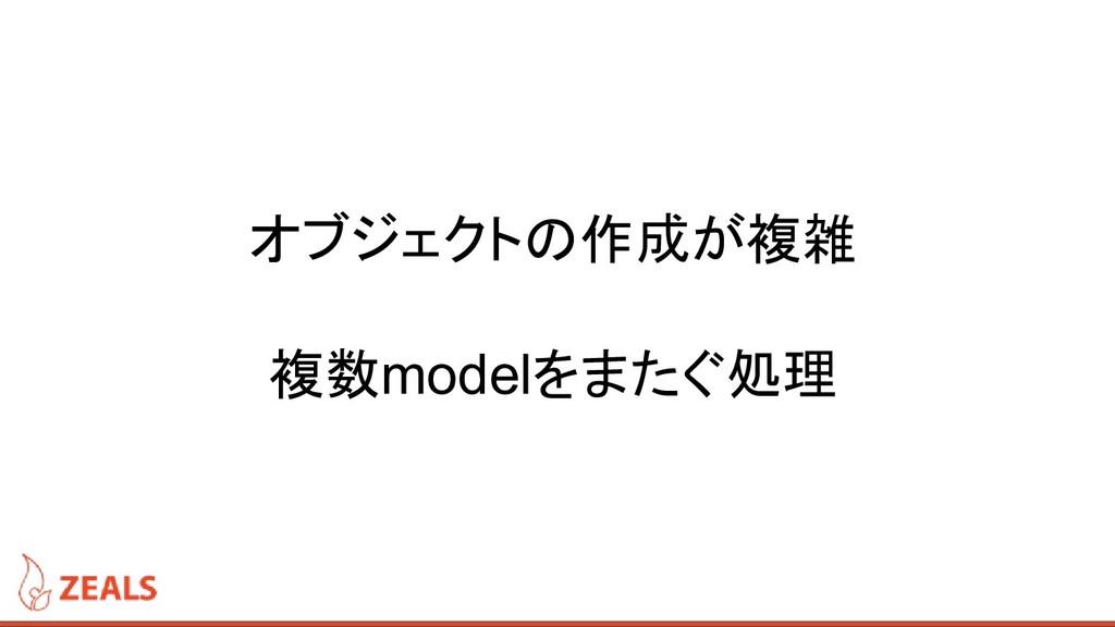 オブジェクトの作成が複雑 複数modelをまたぐ処理