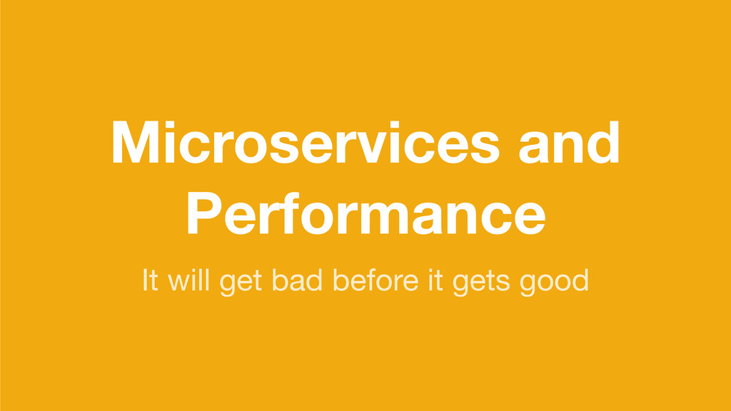 Microservices and Performance It will get bad b...