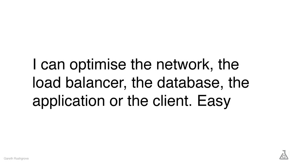 I can optimise the network, the load balancer, ...