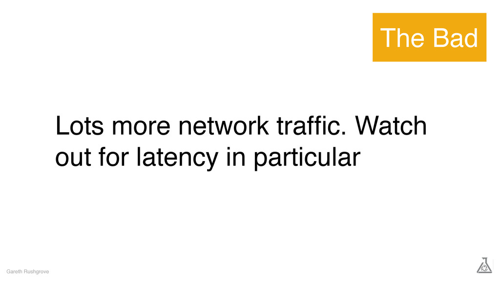 Lots more network traffic. Watch out for latency...