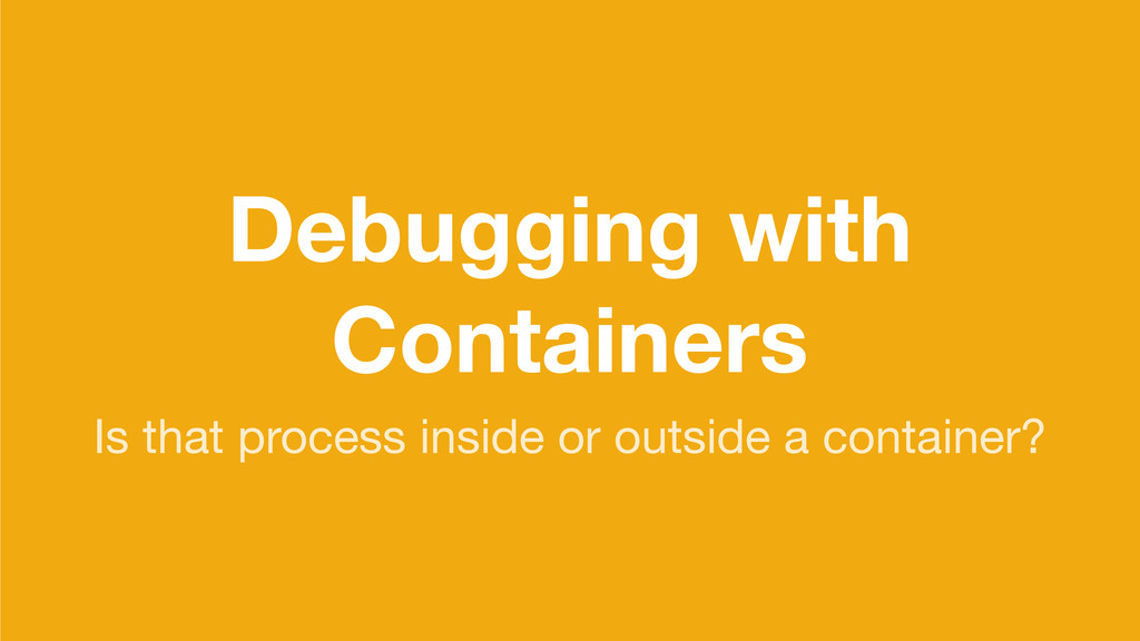 Debugging with Containers Is that process insid...