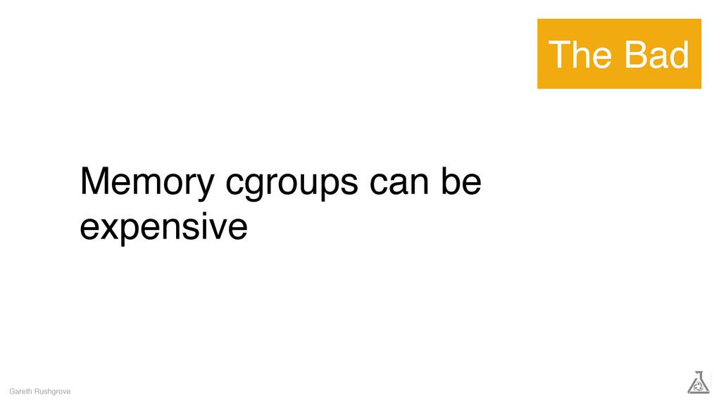 Memory cgroups can be expensive Gareth Rushgrov...