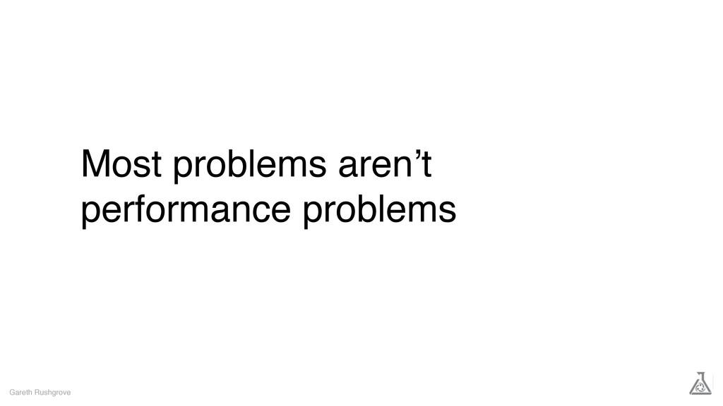 Most problems aren't performance problems Garet...