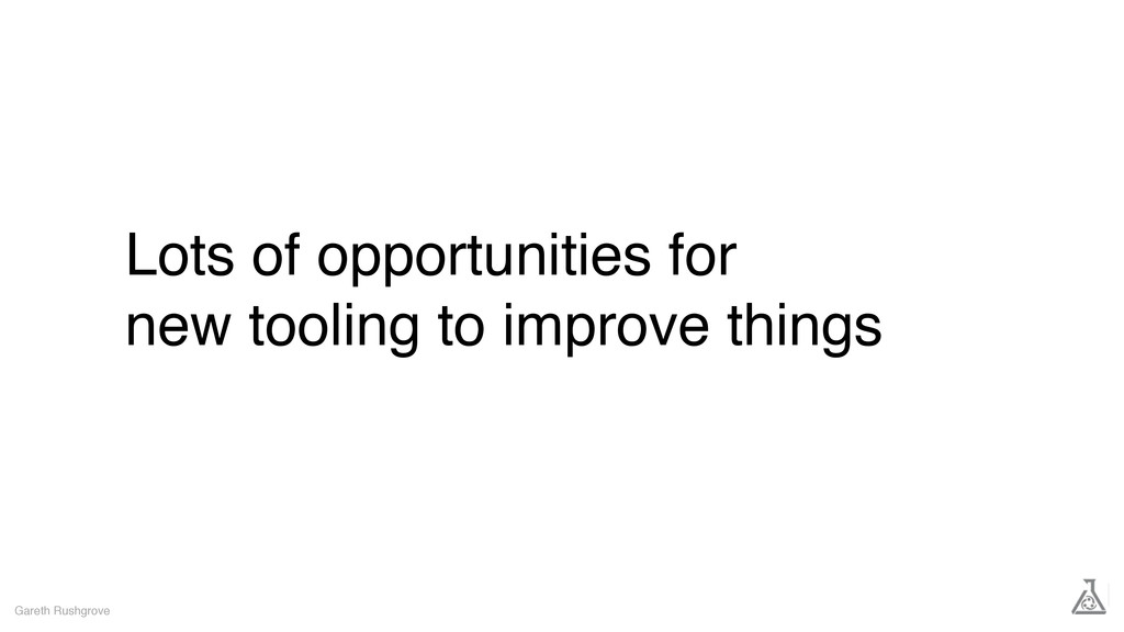Lots of opportunities for new tooling to improv...