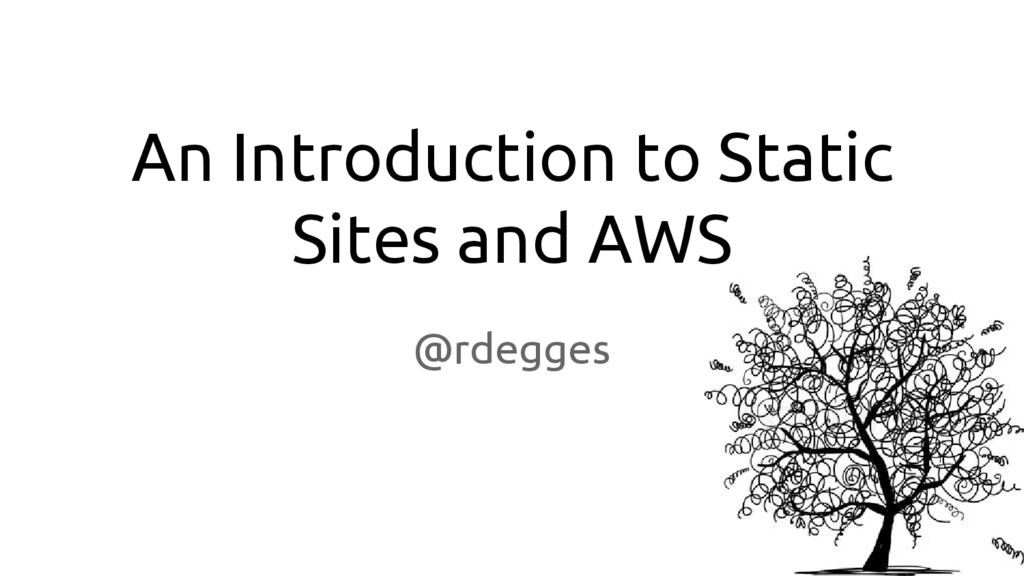 An Introduction to Static Sites and AWS @rdegges