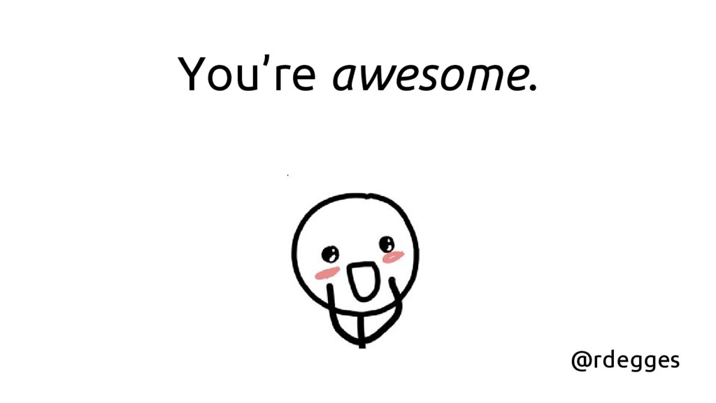 You're awesome. @rdegges