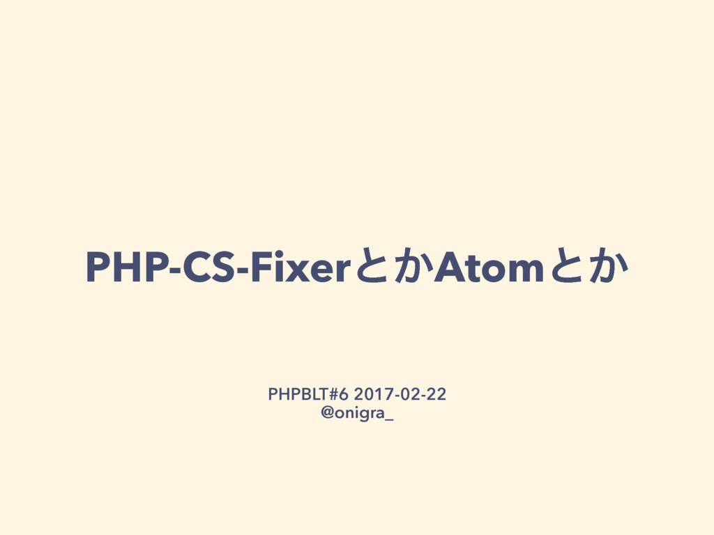 PHP-CS-Fixerͱ͔Atomͱ͔ PHPBLT#6 2017-02-22 @onigr...