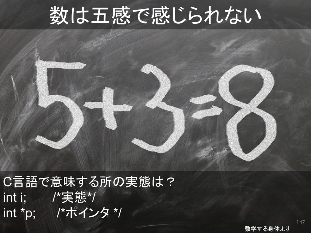 147 数は五感で感じられない C言語で意味する所の実態は? int i;   /*実態*/ ...