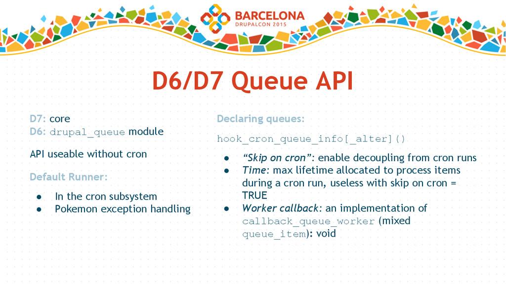 D6/D7 Queue API D7: core D6: drupal_queue modul...