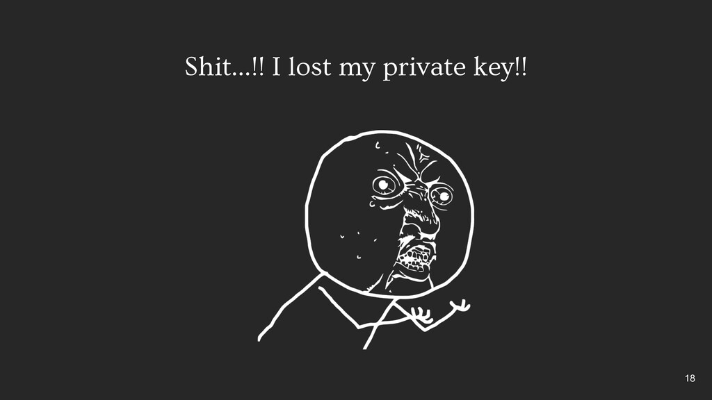 Shit…!! I lost my private key!! 18