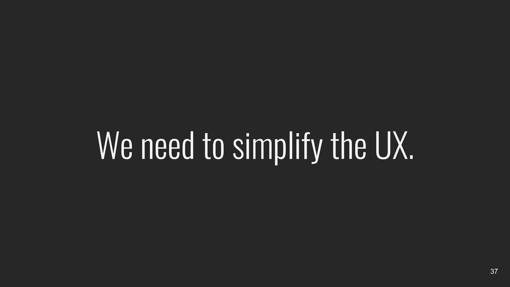 We need to simplify the UX. 37