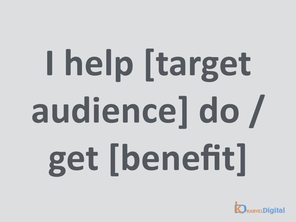 I help [target audience] do / get [benefit]