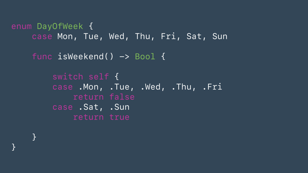 enum DayOfWeek { case Mon, Tue, Wed, Thu, Fri, ...