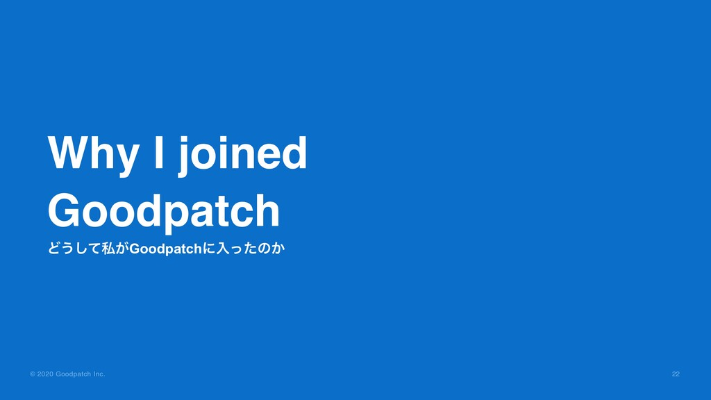 © 2020 Goodpatch Inc. 22 Why I joined Goodpatch...