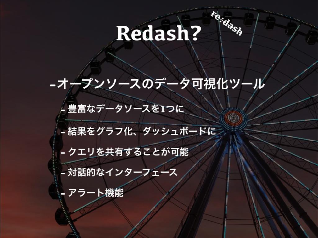 Redash? -ΦʔϓϯιʔεͷσʔλՄࢹԽπʔϧ - ๛ͳσʔλιʔεΛ1ͭʹ - ݁Ռ...
