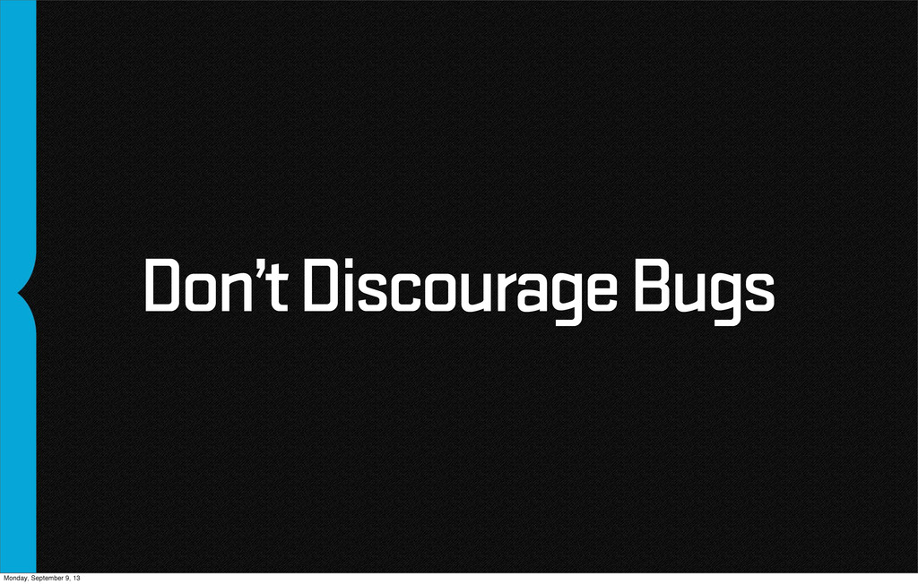 Don't Discourage Bugs Monday, September 9, 13
