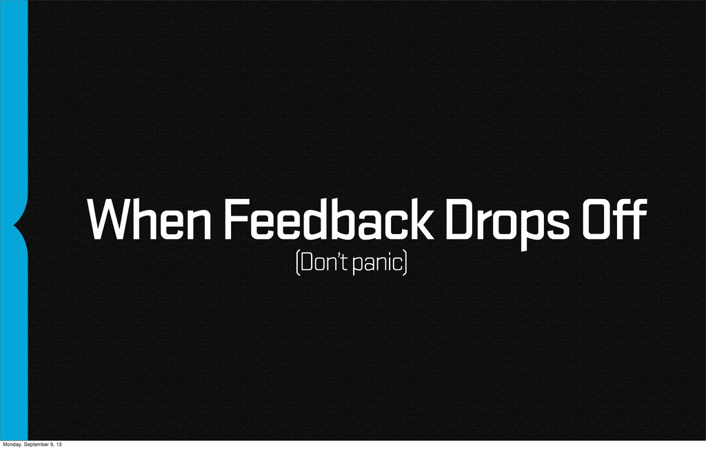 When Feedback Drops Off (Don't panic) Monday, S...