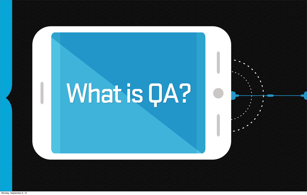 What is QA? Monday, September 9, 13