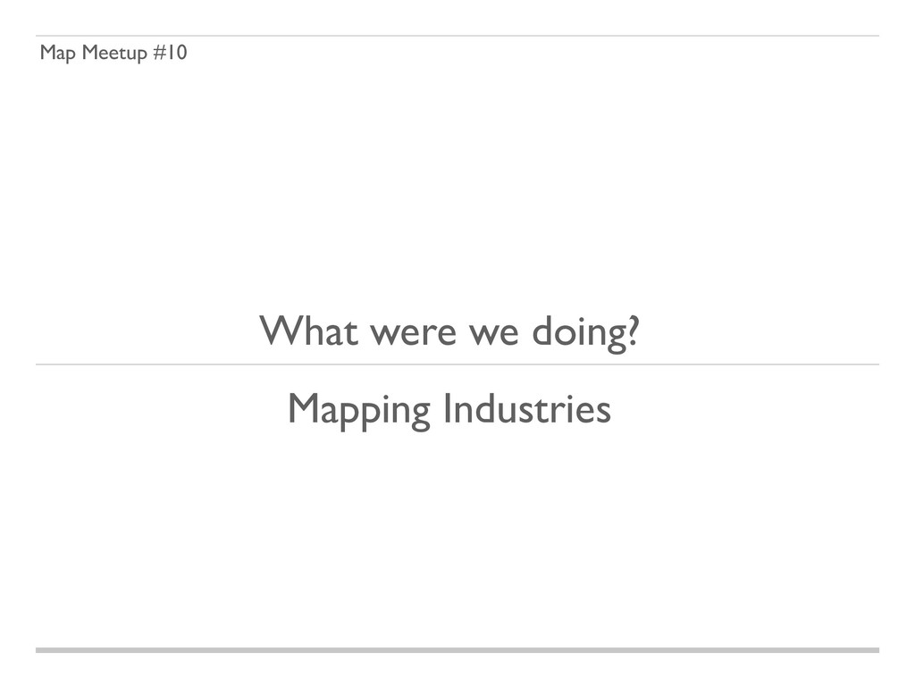 Map Meetup #10 What were we doing? Mapping Indu...
