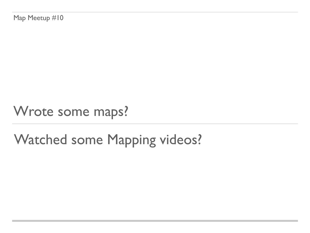 Map Meetup #10 Wrote some maps? Watched some Ma...