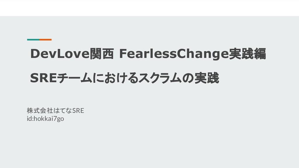 DevLove関西 FearlessChange実践編 SREチームにおけるスクラムの実践 株...