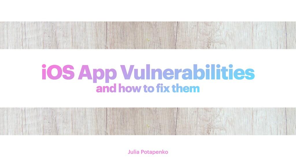 iOS App Vulnerabilities Julia Potapenko and how...