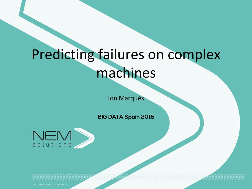 Predicting failures on complex machines Ion Mar...