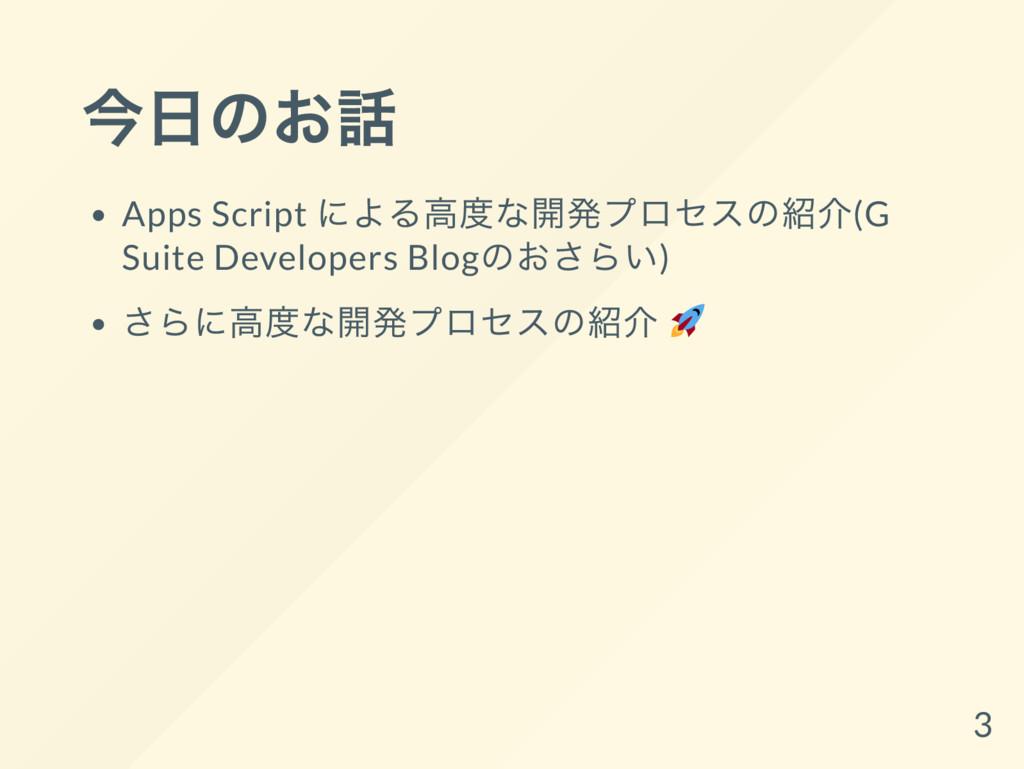 今日のお話 Apps Script による高度な開発プロセスの紹介(G Suite Devel...