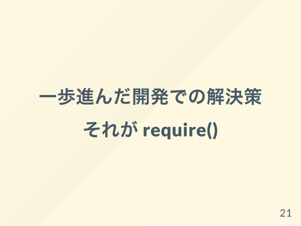 一歩進んだ開発での解決策 それが require() 21
