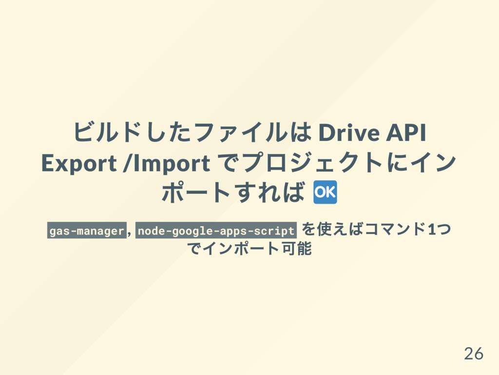ビルドしたファイルは Drive API Export /Import でプロジェクトにイン ...