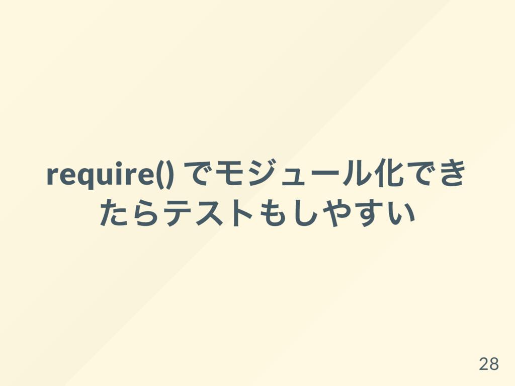 require() でモジュー ル化でき たらテストもしやすい 28
