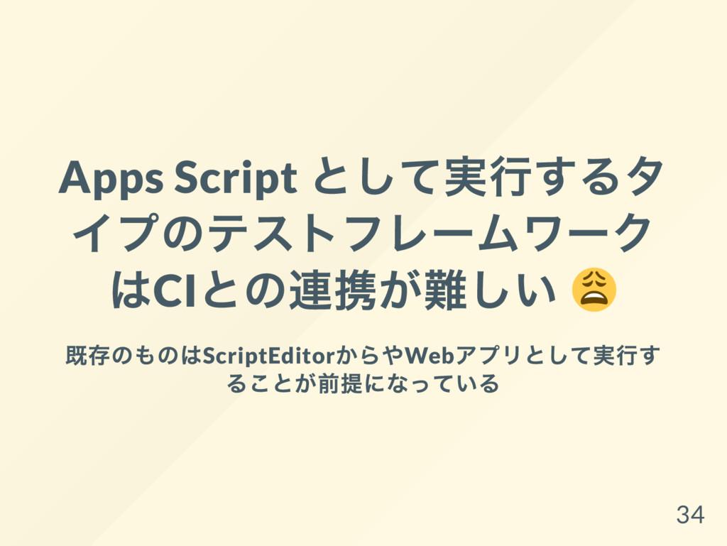 Apps Script として実行するタ イプのテストフレー ムワー ク はCI との連携が難...
